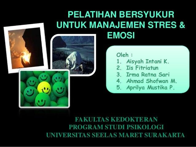 PELATIHAN BERSYUKUR UNTUK MANAJEMEN STRES & EMOSI Oleh : 1. Aisyah Intani K. 2. Iis Fitriatun 3. Irma Ratna Sari 4. Ahmad ...