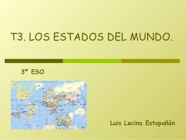 T3. LOS ESTADOS DEL MUNDO. 3º ESO  Luis Lecina Estopañán