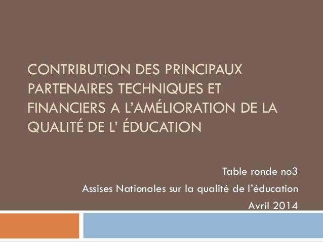 CONTRIBUTION DES PRINCIPAUX PARTENAIRES TECHNIQUES ET FINANCIERS A L'AMÉLIORATION DE LA QUALITÉ DE L' ÉDUCATION Table rond...