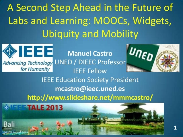 1 A Second Step Ahead in the Future of Labs and Learning: MOOCs, Widgets, Ubiquity and Mobility Manuel Castro UNED / DIEEC...