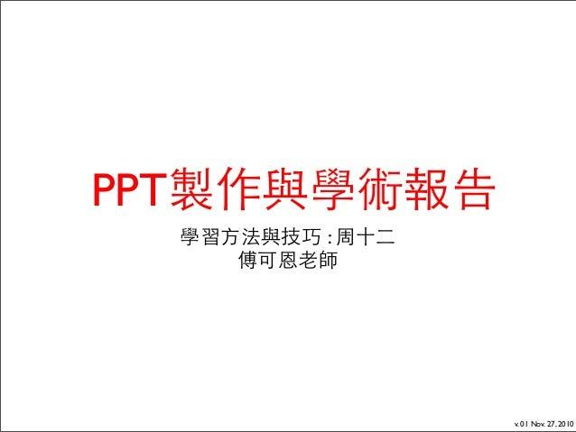 v. 01 Nov. 27, 2010 PPT製作與學術報告 學習方法與技巧 : 周十二 傅可恩老師