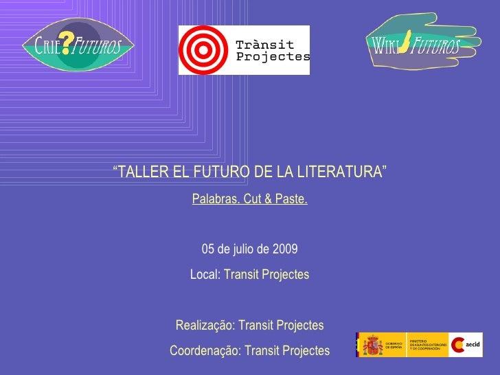 """ TALLER EL FUTURO DE LA LITERATURA"" Palabras. Cut & Paste. 05 de julio de 2009 Local:  Transit Projectes Realização: Tran..."