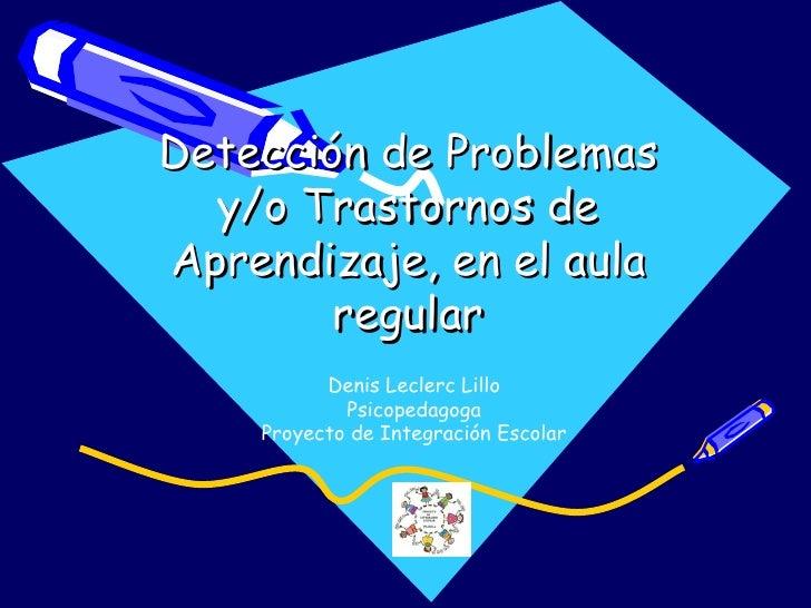 Detección de Problemas  y/o Trastornos deAprendizaje, en el aula        regular          Denis Leclerc Lillo            Ps...