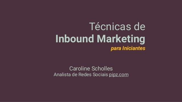 Técnicas de Inbound Marketing para Iniciantes Caroline Scholles Analista de Redes Sociais pipz.com