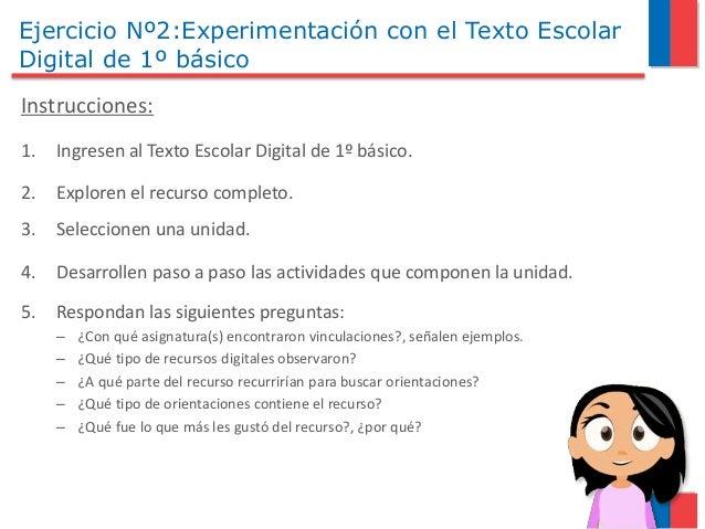 Ejercicio Nº2:Experimentación con el Texto Escolar Digital de 1º básico Instrucciones: 1. Ingresen al Texto Escolar Digita...