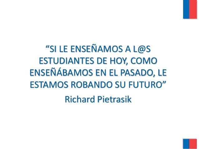 """SI LE ENSEÑAMOS A L@S ESTUDIANTES DE HOY, COMO ENSEÑÁBAMOS EN EL PASADO, LE ESTAMOS ROBANDO SU FUTURO"" Richard Pietrasik"