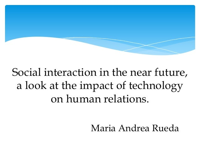 impact of technology on human interaction essay Essay on the potential effects of developing technology - technology is a tool created by the human race to enhance its ability to learn and grow as a collective group humans taper these tools, created through technological process, to their uniquely specific needs.