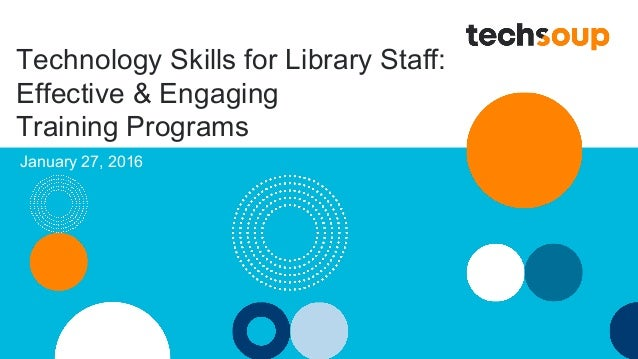 Technology Skills for Library Staff: Effective & Engaging Training Programs January 27, 2016