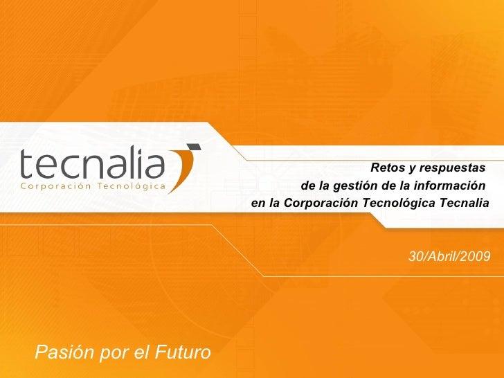 Retos y respuestas  de la gestión de la información  en la Corporación Tecnológica Tecnalia 30/Abril/2009 Pasión por el Fu...