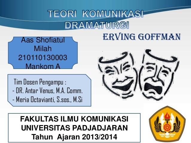 Erving Goffman FAKULTAS ILMU KOMUNIKASI UNIVERSITAS PADJADJARAN Tahun Ajaran 2013/2014 Tim Dosen Pengampu : - DR. Antar Ve...