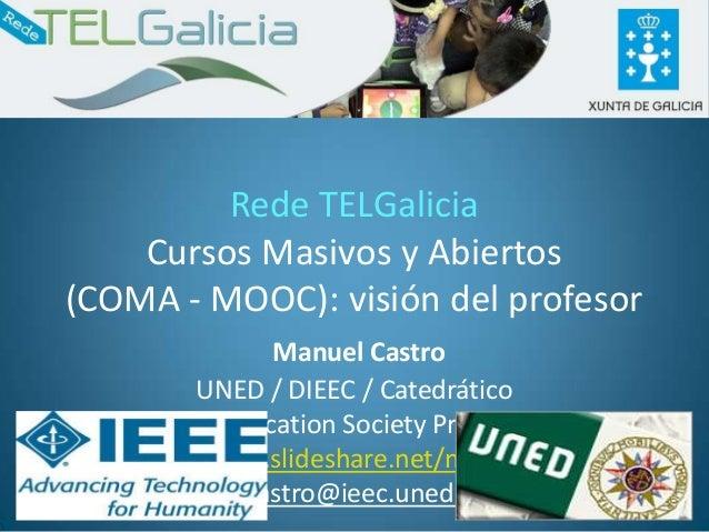 Rede TELGalicia    Cursos Masivos y Abiertos(COMA - MOOC): visión del profesor                Manuel Castro          UNED ...