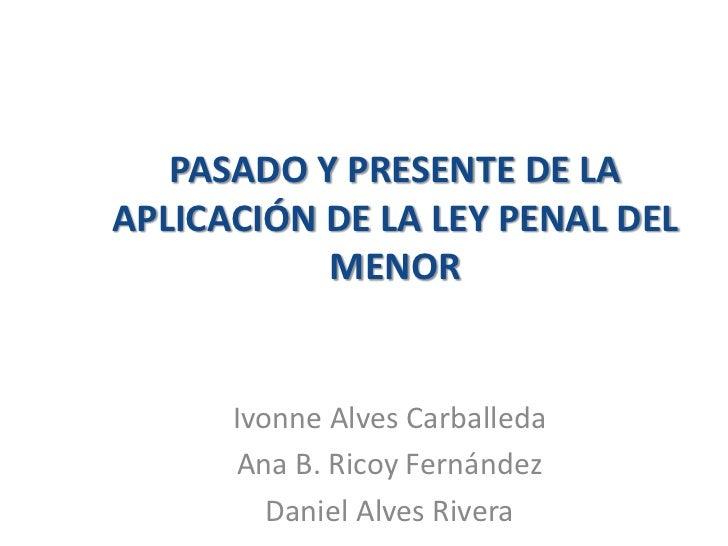 PASADO Y PRESENTE DE LAAPLICACIÓN DE LA LEY PENAL DEL           MENOR      Ivonne Alves Carballeda      Ana B. Ricoy Ferná...