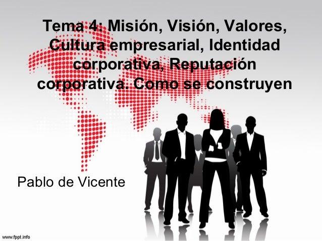 Tema 4: Misión, Visión, Valores, Cultura empresarial, Identidad corporativa, Reputación corporativa. Como se construyen  P...