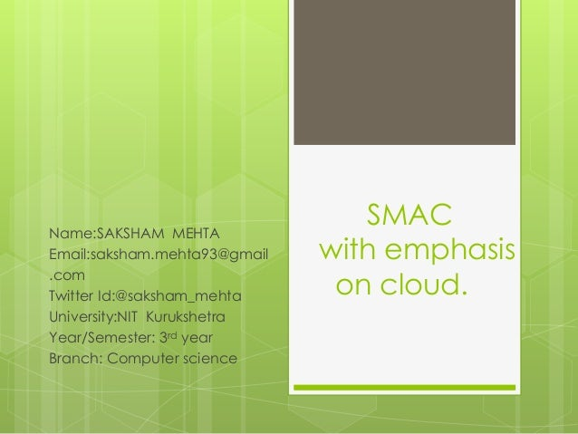 SMAC with emphasis on cloud. Name:SAKSHAM MEHTA Email:saksham.mehta93@gmail .com Twitter Id:@saksham_mehta University:NIT ...