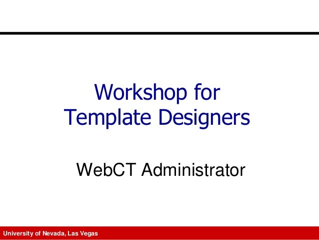 Workshop for Template Designers WebCT Administrator  University of Nevada, Las Vegas