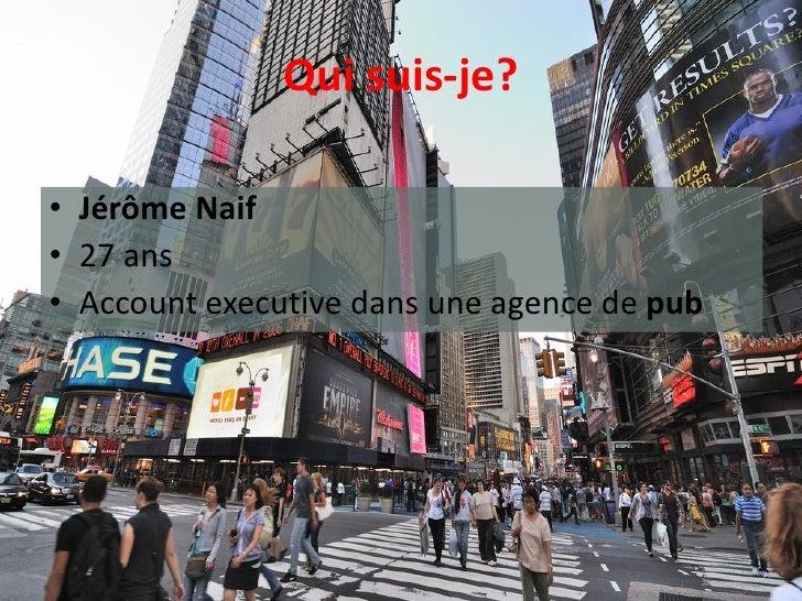 Qui suis-je?  • Jérôme Naif • 27 ans • Account executive dans une agence de pub