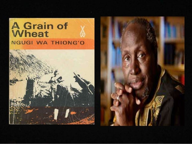 a grain of wheat by ngugi wa thiongo Ngũgĩ wa thiong'o writing styles in a grain of wheat ngũgĩ wa thiong'o this study guide consists of approximately 42 pages of chapter summaries, quotes, character analysis, themes, and more - everything you need to sharpen your knowledge of a grain of wheat.