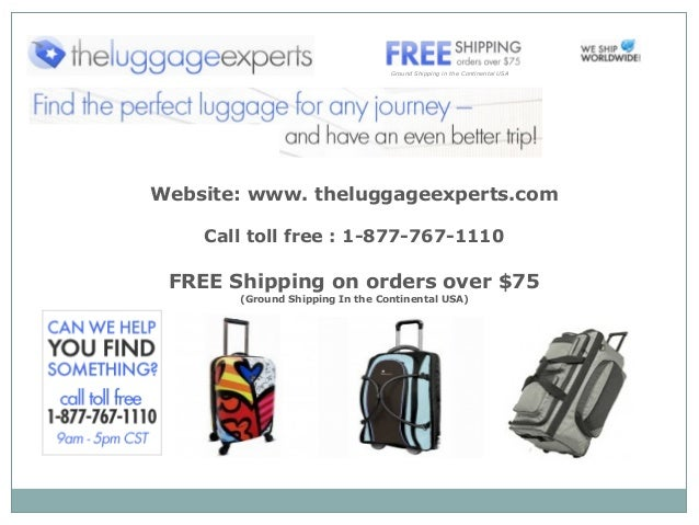 Website: www. theluggageexperts.com Call toll free : 1-877-767-1110 FREE Shipping on orders over $75 (Ground Shipping In t...