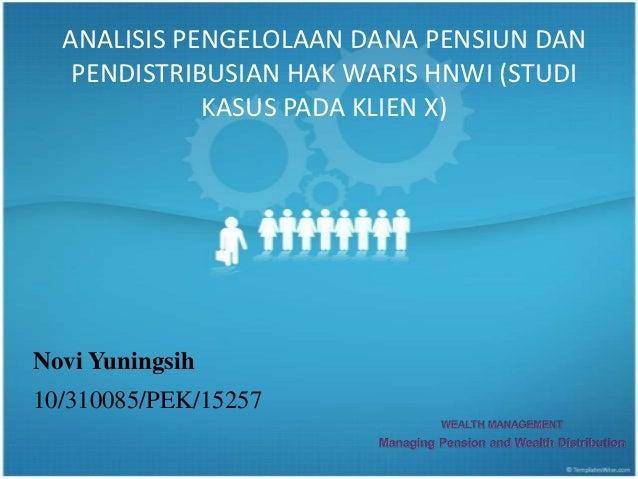 ANALISIS PENGELOLAAN DANA PENSIUN DAN   PENDISTRIBUSIAN HAK WARIS HNWI (STUDI             KASUS PADA KLIEN X)Novi Yuningsi...