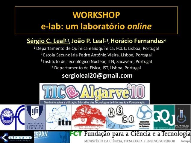 WORKSHOP e-lab: um laboratório online Sérgio C. Leal1,2, João P. Leal1,3, Horácio Fernandes4 1 Departamento de Química e B...