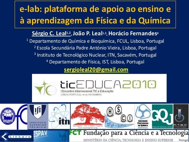 e-lab: plataforma de apoio ao ensino e à aprendizagem da Física e da Química Sérgio C. Leal1,2, João P. Leal1,3, Horácio F...