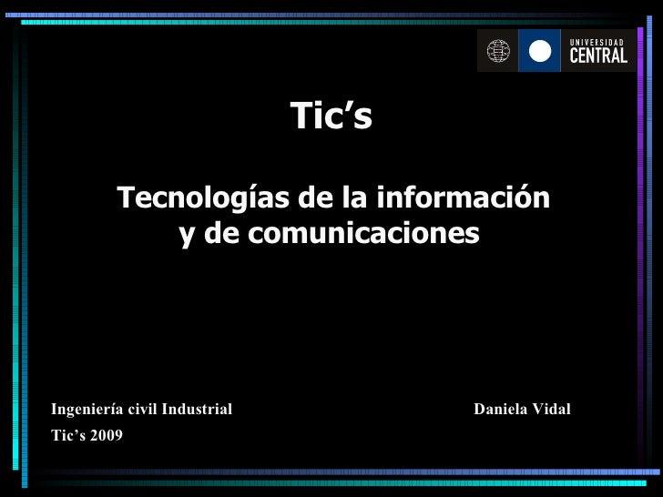 Tic's Tecnologías de la información y de comunicaciones   Daniela Vidal Ingeniería civil Industrial Tic's 2009
