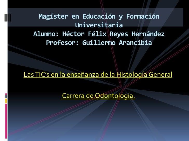 Magíster en Educación y Formación UniversitariaAlumno: Héctor Félix Reyes HernándezProfesor: Guillermo Arancibia<br />Las ...