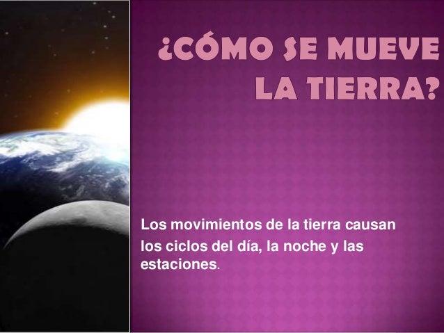 Los movimientos de la tierra causanlos ciclos del día, la noche y lasestaciones.