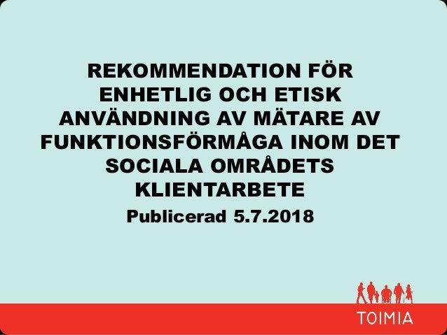 REKOMMENDATION FÖR ENHETLIG OCH ETISK ANVÄNDNING AV MÄTARE AV FUNKTIONSFÖRMÅGA INOM DET SOCIALA OMRÅDETS KLIENTARBETE Publ...