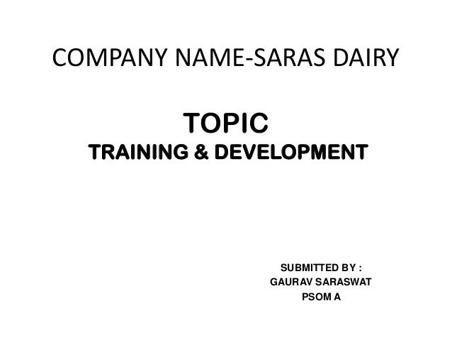 COMPANY NAME-SARAS DAIRY         TOPIC  TRAINING & DEVELOPMENT                  SUBMITTED BY :                 GAURAV SARA...