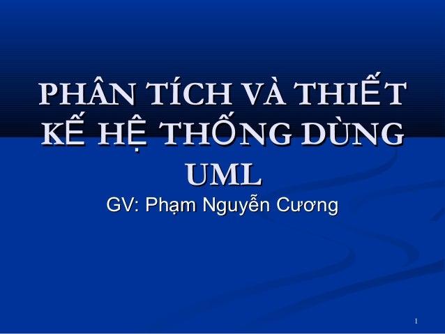 1 PHÂN TÍCH VÀ THI TẾPHÂN TÍCH VÀ THI TẾ K H TH NG DÙNGẾ Ệ ỐK H TH NG DÙNGẾ Ệ Ố UMLUML GV: Phạm Nguyễn CươngGV: Phạm Nguyễ...