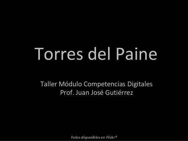 Torres del Paine Fotos disponibles en Flickr® Taller Módulo Competencias Digitales Prof. Juan José Gutiérrez