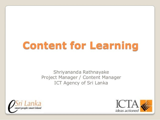 Content for Learning Shriyananda Rathnayake Project Manager / Content Manager ICT Agency of Sri Lanka