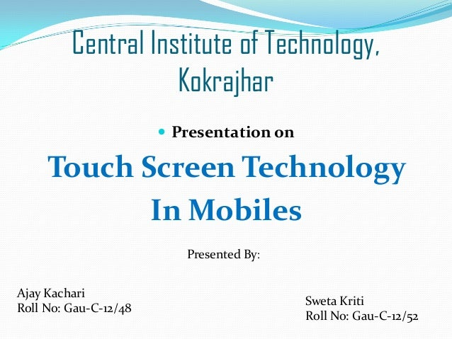 Central Institute of Technology, Kokrajhar  Presentation on  Touch Screen Technology In Mobiles Presented By: Ajay Kachar...