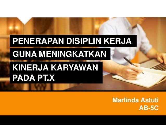 PENERAPAN DISIPLIN KERJA GUNA MENINGKATKAN KINERJA KARYAWAN PADA PT.X Marlinda Astuti AB-5C