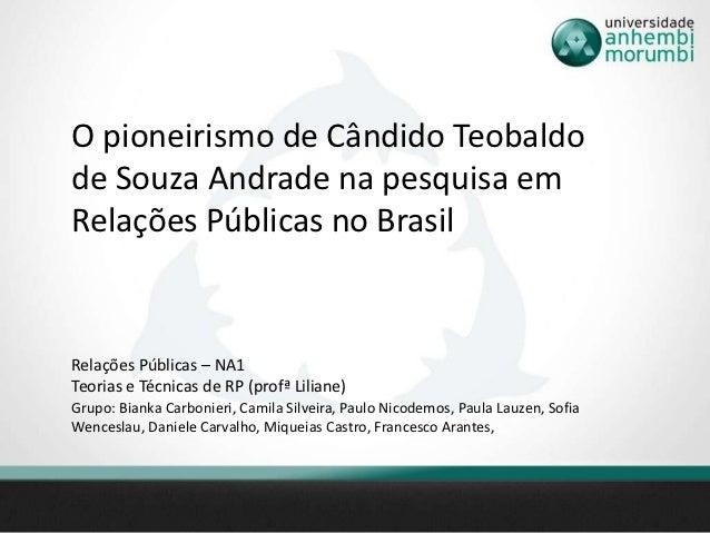 O pioneirismo de Cândido Teobaldode Souza Andrade na pesquisa emRelações Públicas no BrasilRelações Públicas – NA1Teorias ...