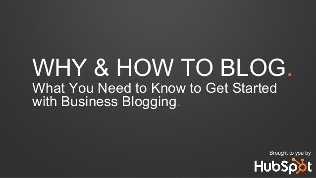 WHY & HOW TO BLOG. What You Need to Know to Get Started with Business Blogging. Brought to you by