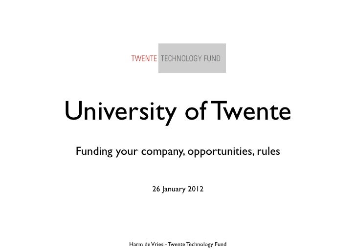 University of Twente Funding your company, opportunities, rules                    26 January 2012           Harm de Vries...