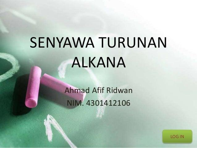 SENYAWA TURUNAN  ALKANA  Ahmad Afif Ridwan  NIM. 4301412106  LOG IN