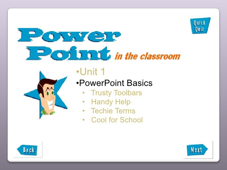 •Unit 1 •PowerPoint Basics  •   Trusty Toolbars  •   Handy Help  •   Techie Terms  •   Cool for School