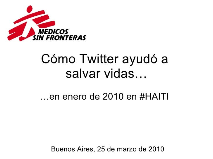 Cómo Twitter ayudó a  salvar vidas… … en enero de 2010 en #HAITI Buenos Aires, 25 de marzo de 2010