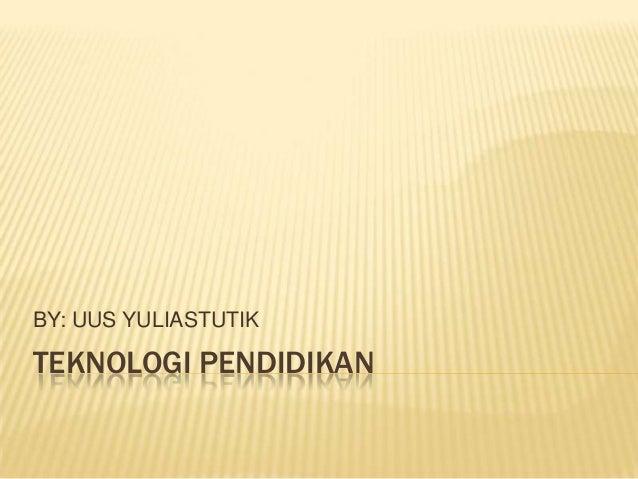 TEKNOLOGI PENDIDIKAN BY: UUS YULIASTUTIK