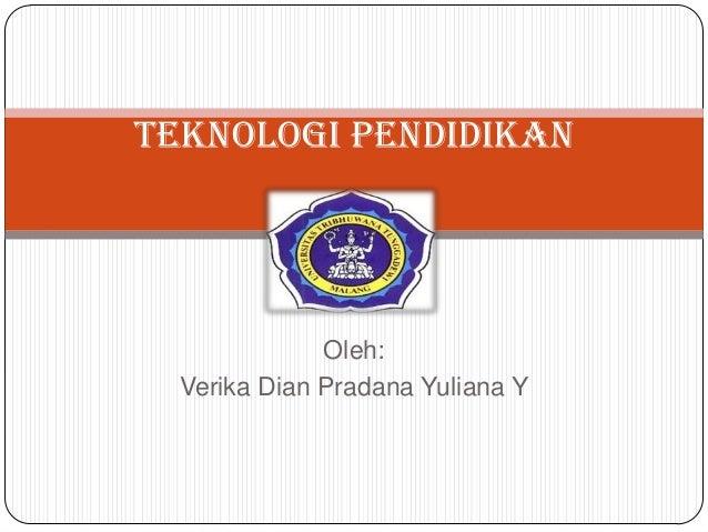 Oleh: Verika Dian Pradana Yuliana Y Teknologi Pendidikan