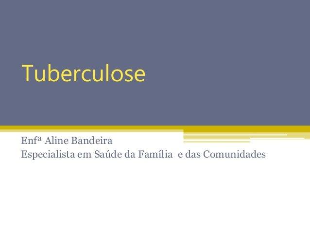 Tuberculose Enfª Aline Bandeira Especialista em Saúde da Família e das Comunidades
