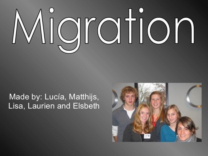Made by: Lucía, Matthijs, Lisa, Laurien and Elsbeth Migration