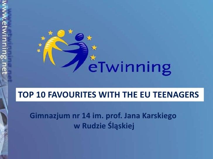 TOP 10 FAVOURITES WITH THE EU TEENAGERS<br />Gimnazjum nr 14 im. prof. Jana Karskiego<br /> w Rudzie Śląskiej<br />