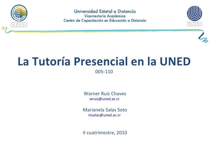 La Tutoría Presencial en la UNED 005-110 Warner Ruiz Chaves [email_address]   Marianela Salas Soto [email_address]   II cu...