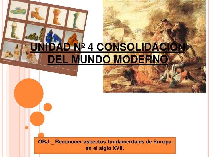 UNIDAD Nº 4 CONSOLIDACIÓN DEL MUNDO MODERNO<br />OBJ:_ Reconocer aspectos fundamentales de Europa en el siglo XVII.<br />