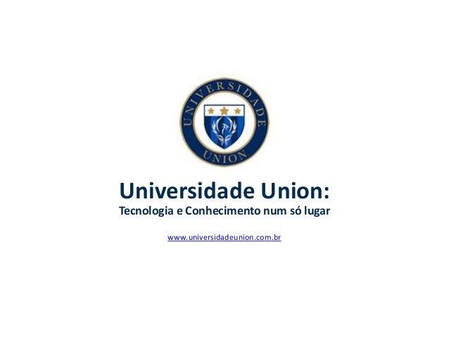 Universidade Union: Tecnologia e Conhecimento num só lugar www.universidadeunion.com.br