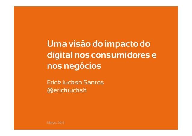 Uma visão do impacto dodigital nos consumidores enos negóciosErick Iucksh Santos –@erickiuckshMarço, 2013
